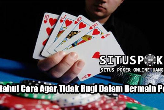 Ketahui Cara Agar Tidak Rugi Dalam Bermain Poker